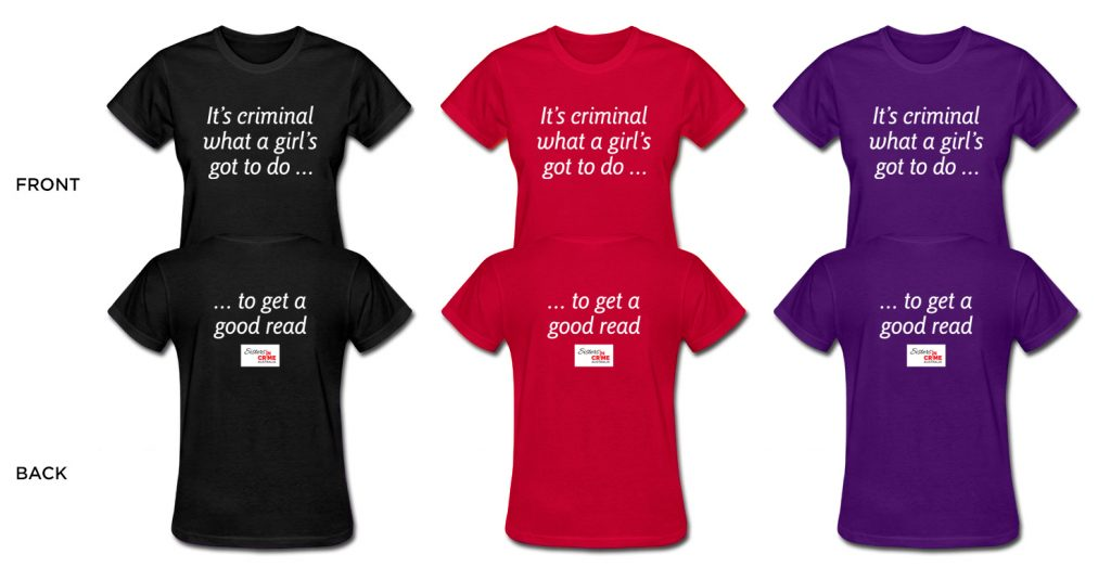 Three T-shirts (black, red and purple) showing back and front views. Front says 'It's criminal what a girl's got to do dot dot dot'. Back says 'dot dot dot to get a good read'. With Sisters in Crime logo beneath.